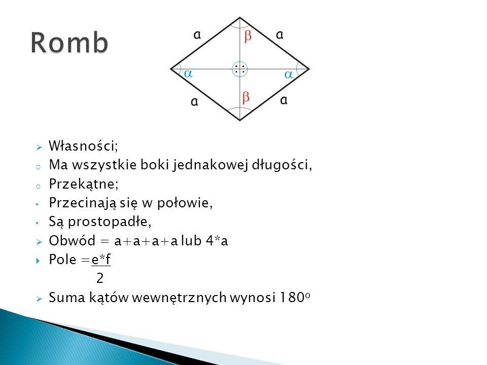 Własności; o Ma wszystkie boki jednakowej długości, o Przekątne; Przecinają się w połowie, Są prostopadłe, Obwód = a+a+a+a lub 4*a Pole =e*f 2 Suma kątów wewnętrznych wynosi 180 o