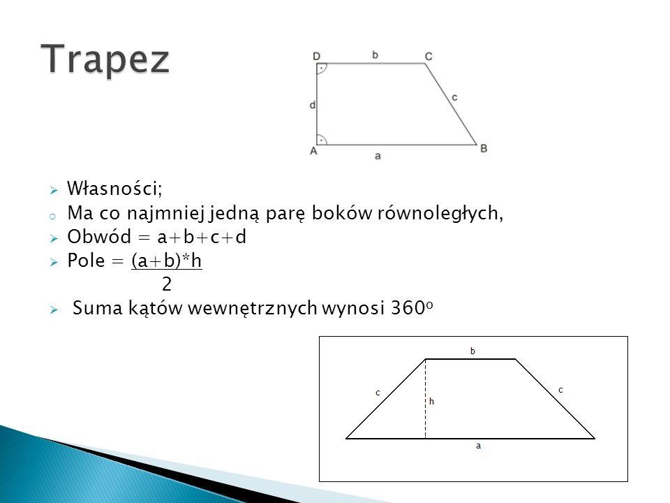 Własności; o Ma co najmniej jedną parę boków równoległych, Obwód = a+b+c+d Pole = (a+b)*h 2 Suma kątów wewnętrznych wynosi 360 o