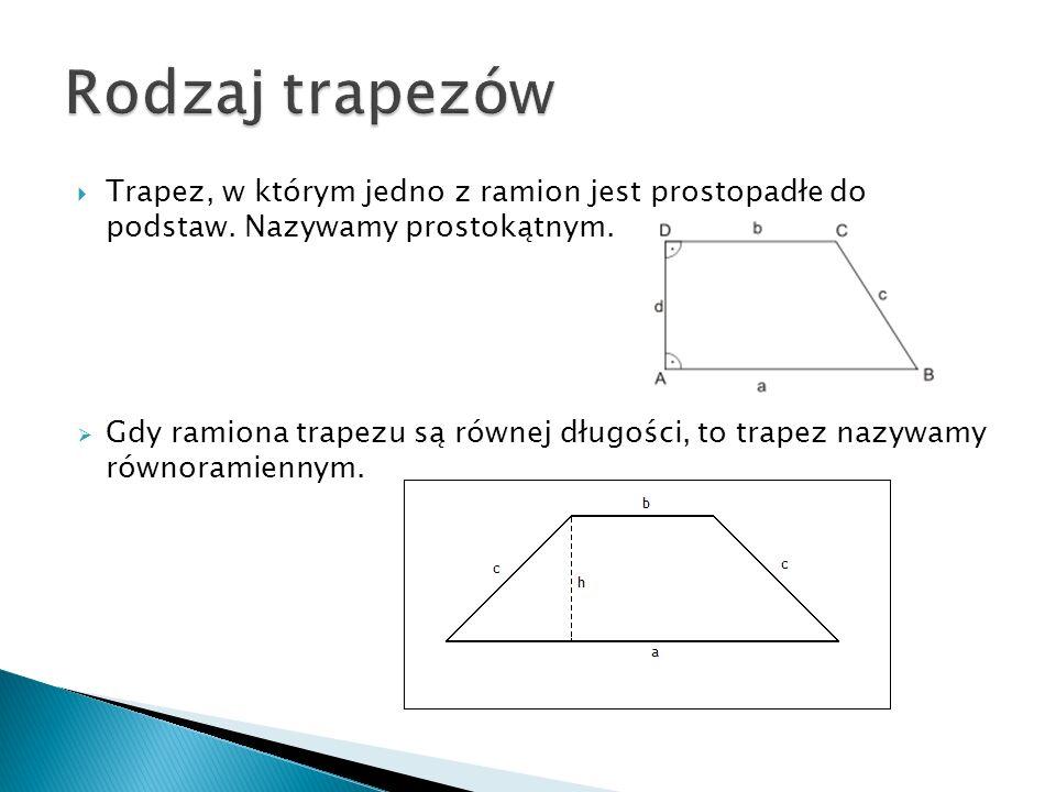 Trapez, w którym jedno z ramion jest prostopadłe do podstaw. Nazywamy prostokątnym. Gdy ramiona trapezu są równej długości, to trapez nazywamy równora