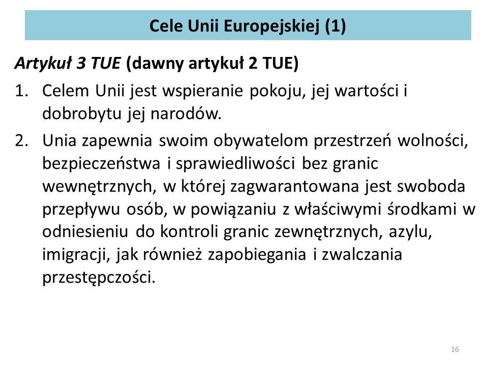 Cele Unii Europejskiej (1) Artykuł 3 TUE (dawny artykuł 2 TUE) 1.Celem Unii jest wspieranie pokoju, jej wartości i dobrobytu jej narodów.