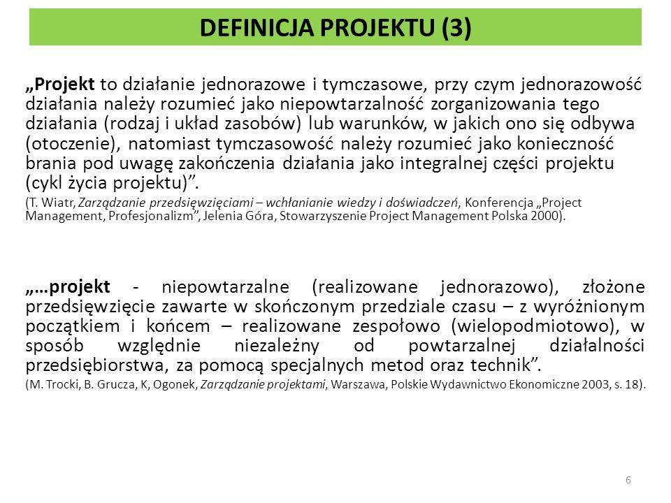 DEFINICJA PROJEKTU (3) Projekt to działanie jednorazowe i tymczasowe, przy czym jednorazowość działania należy rozumieć jako niepowtarzalność zorganizowania tego działania (rodzaj i układ zasobów) lub warunków, w jakich ono się odbywa (otoczenie), natomiast tymczasowość należy rozumieć jako konieczność brania pod uwagę zakończenia działania jako integralnej części projektu (cykl życia projektu).