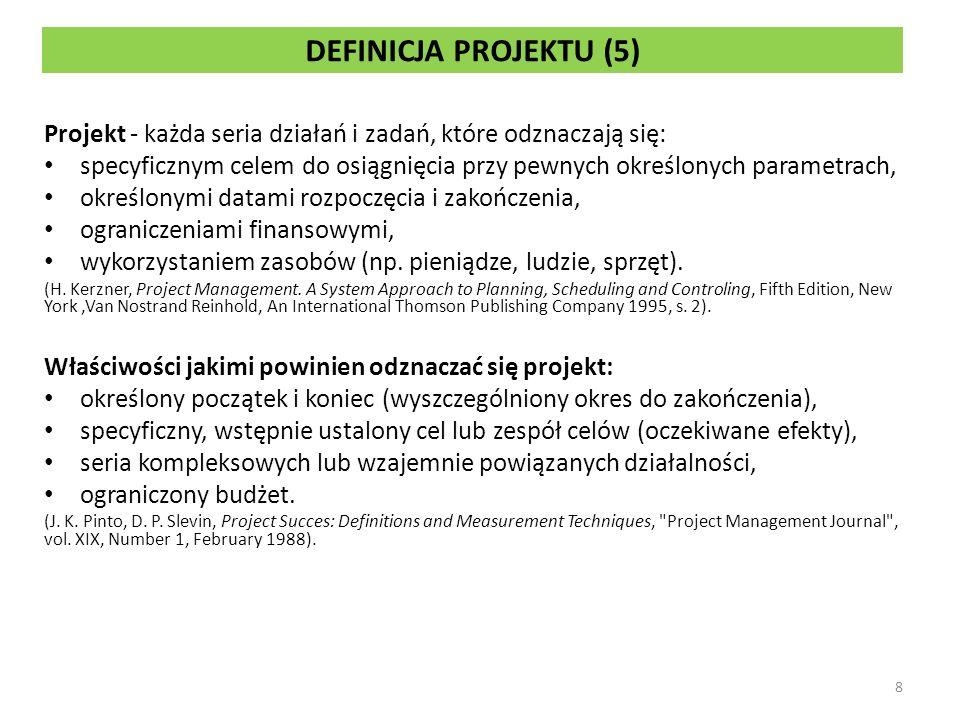 DEFINICJA PROJEKTU (5) Projekt - każda seria działań i zadań, które odznaczają się: specyficznym celem do osiągnięcia przy pewnych określonych parametrach, określonymi datami rozpoczęcia i zakończenia, ograniczeniami finansowymi, wykorzystaniem zasobów (np.