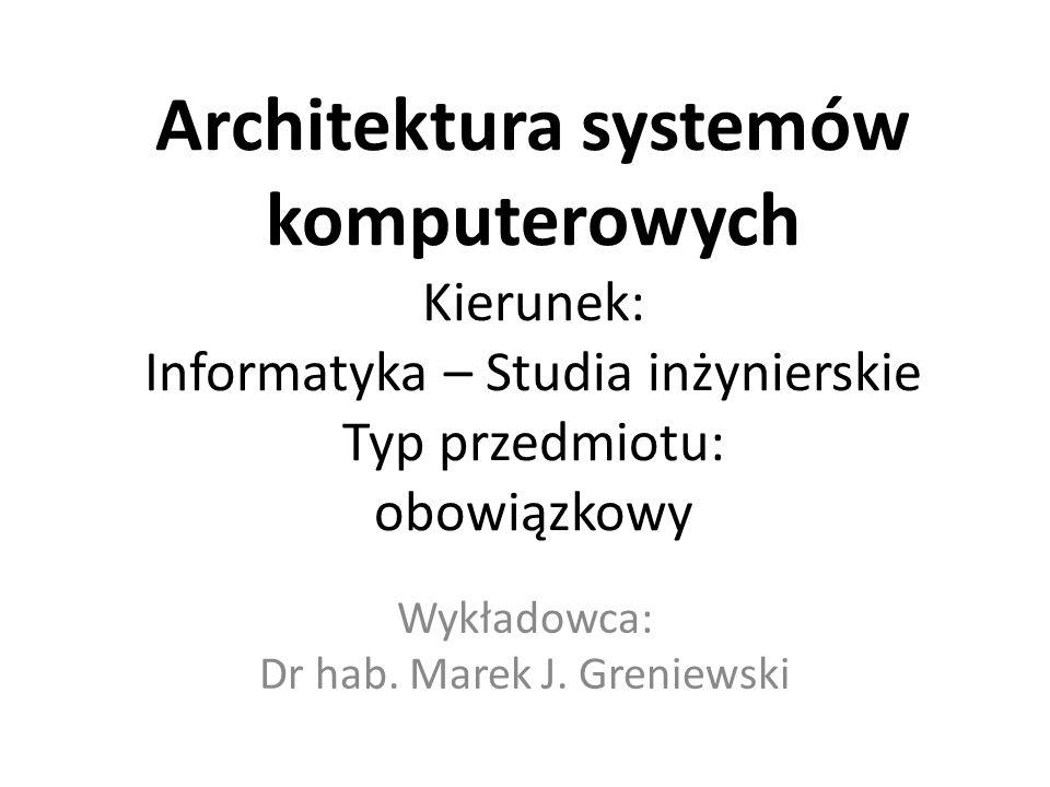 Architektura systemów komputerowych Kierunek: Informatyka – Studia inżynierskie Typ przedmiotu: obowiązkowy Wykładowca: Dr hab. Marek J. Greniewski