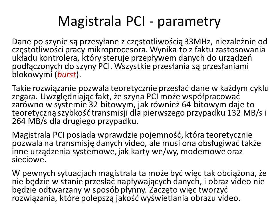 Magistrala PCI - parametry Dane po szynie są przesyłane z częstotliwością 33MHz, niezależnie od częstotliwości pracy mikroprocesora. Wynika to z faktu