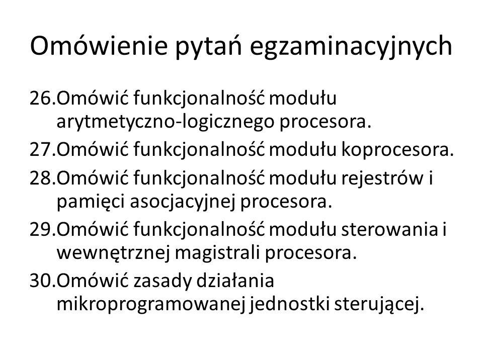 Omówienie pytań egzaminacyjnych 26.Omówić funkcjonalność modułu arytmetyczno-logicznego procesora. 27.Omówić funkcjonalność modułu koprocesora. 28.Omó