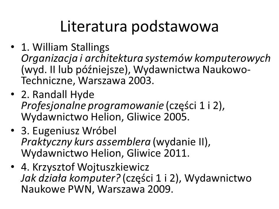 Literatura podstawowa 1. William Stallings Organizacja i architektura systemów komputerowych (wyd. II lub późniejsze), Wydawnictwa Naukowo- Techniczne
