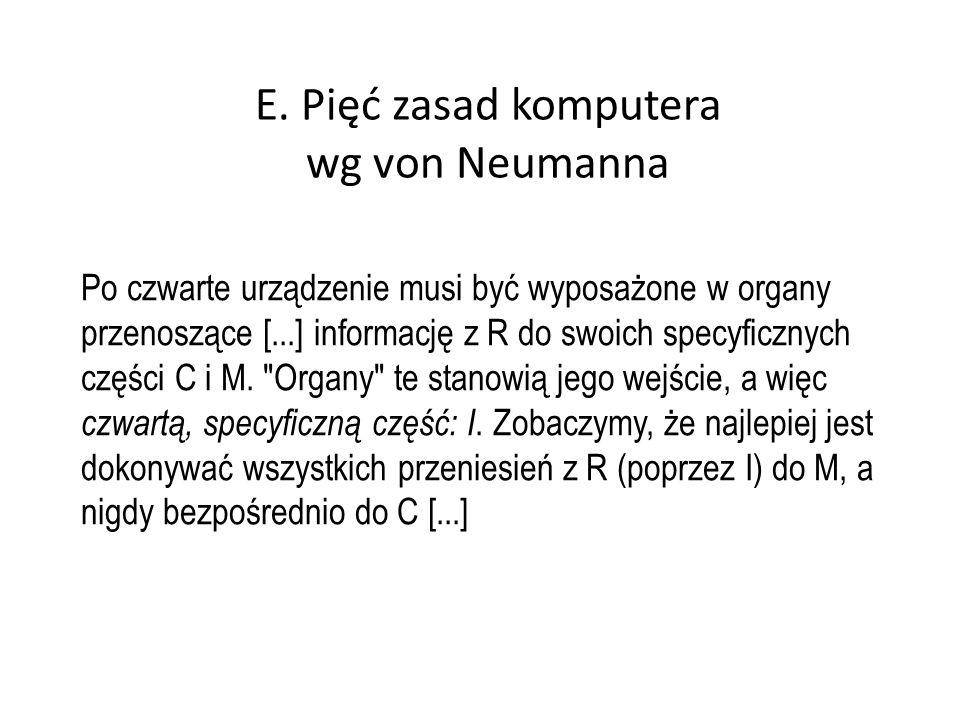 E. Pięć zasad komputera wg von Neumanna Po czwarte urządzenie musi być wyposażone w organy przenoszące [...] informację z R do swoich specyficznych cz
