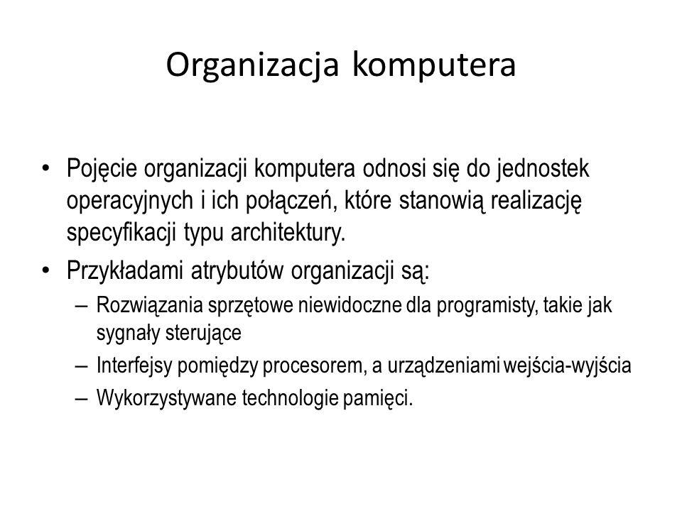 Organizacja komputera Pojęcie organizacji komputera odnosi się do jednostek operacyjnych i ich połączeń, które stanowią realizację specyfikacji typu a