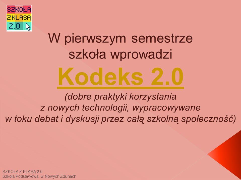 SZKOŁA Z KLASĄ 2.0 Szkoła Podstawowa w Nowych Zdunach W pierwszym semestrze szkoła wprowadzi Kodeks 2.0 (dobre praktyki korzystania z nowych technologii, wypracowywane w toku debat i dyskusji przez całą szkolną społeczność) Kodeks 2.0