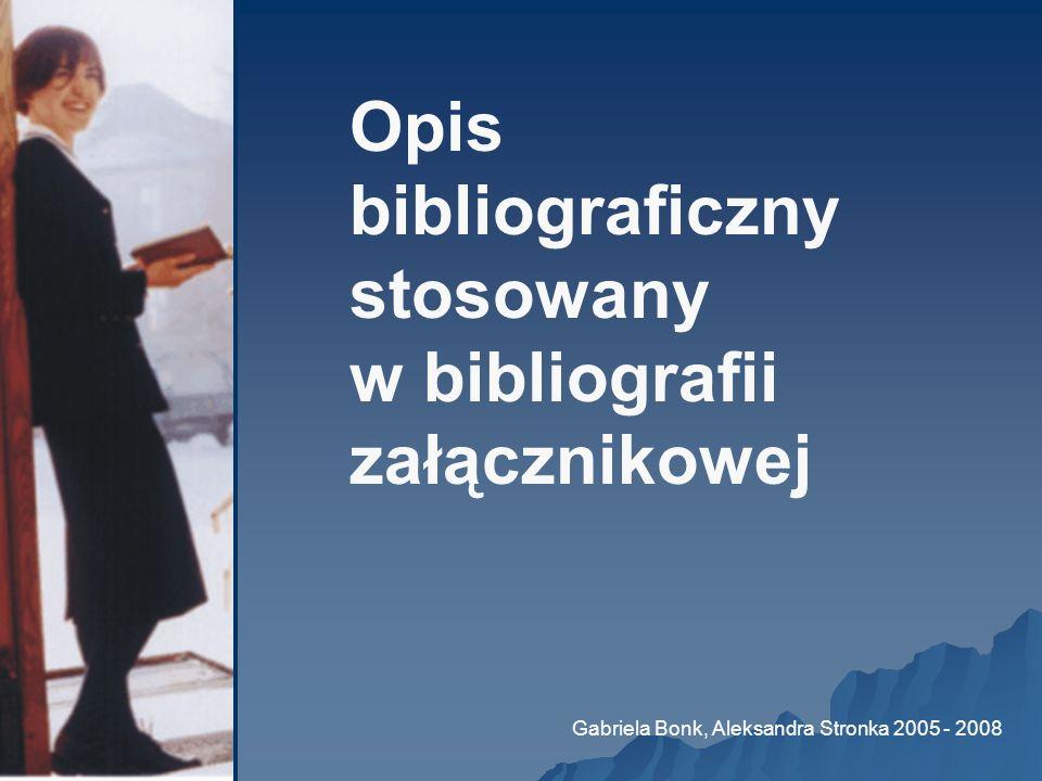 Opis bibliograficzny stosowany w bibliografii załącznikowej Gabriela Bonk, Aleksandra Stronka 2005 - 2008