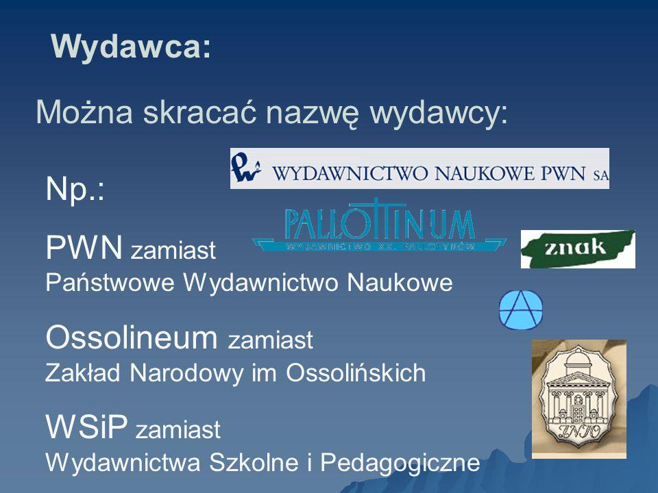 Np.: PWN zamiast Państwowe Wydawnictwo Naukowe Ossolineum zamiast Zakład Narodowy im Ossolińskich WSiP zamiast Wydawnictwa Szkolne i Pedagogiczne Można skracać nazwę wydawcy: Wydawca: