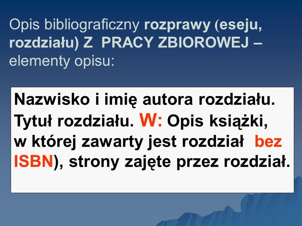 Opis bibliograficzny rozprawy ( eseju, rozdziału) Z PRACY ZBIOROWEJ – elementy opisu: Nazwisko i imię autora rozdziału.