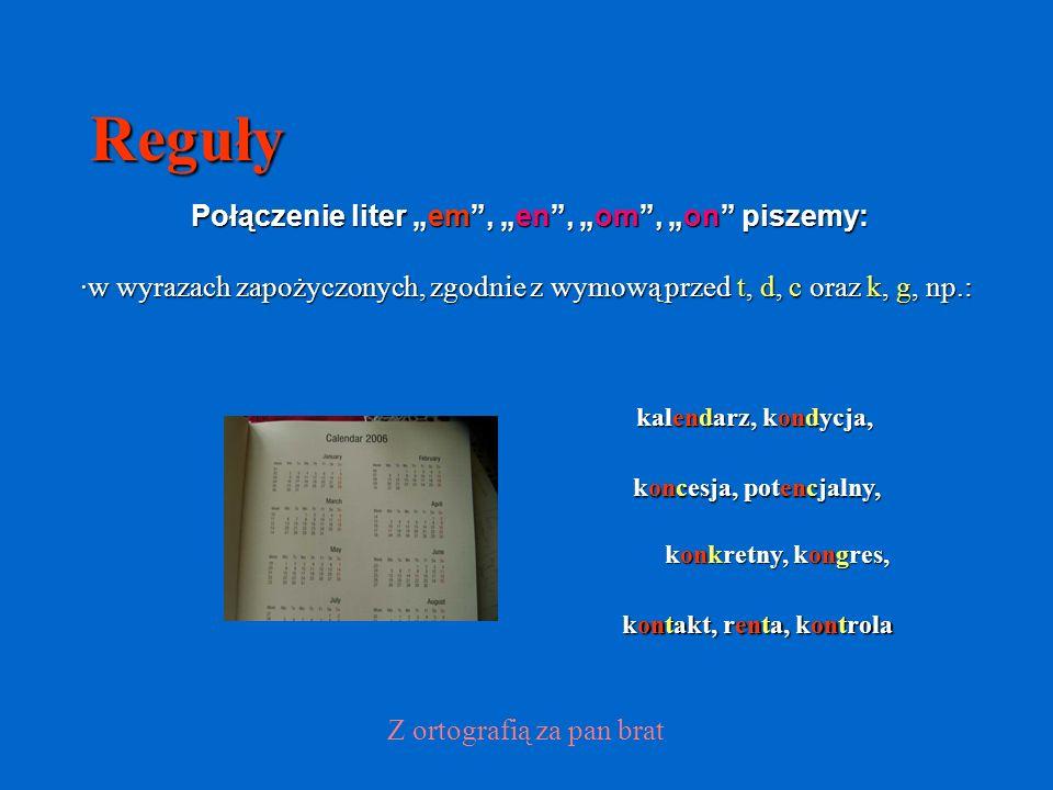 Reguły Połączenie liter em, en, om, on piszemy: ·w wyrazach zapożyczonych, zgodnie z wymową przed t, d, c oraz k, g, np.: koncesja, potencjalny, Z ortografią za pan brat kalendarz, kondycja, kontakt, renta, kontrola konkretny, kongres,