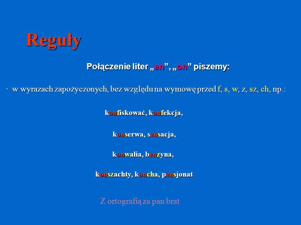 Reguły Połączenie liter en, on piszemy: · w wyrazach zapożyczonych, bez względu na wymowę przed f, s, w, z, sz, ch, np.: konfiskować, konfekcja, konserwa, sensacja, konwalia, benzyna, konszachty, koncha, pensjonat Z ortografią za pan brat