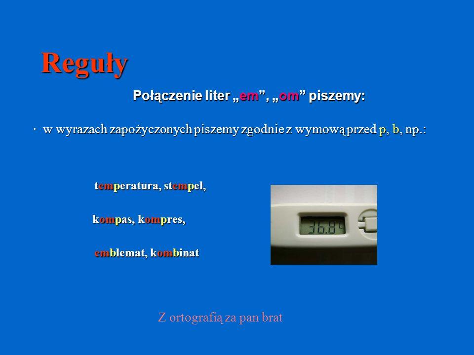 Reguły Połączenie liter em, om piszemy: · w wyrazach zapożyczonych piszemy zgodnie z wymową przed p, b, np.: temperatura, stempel, kompas, kompres, emblemat, kombinat Z ortografią za pan brat