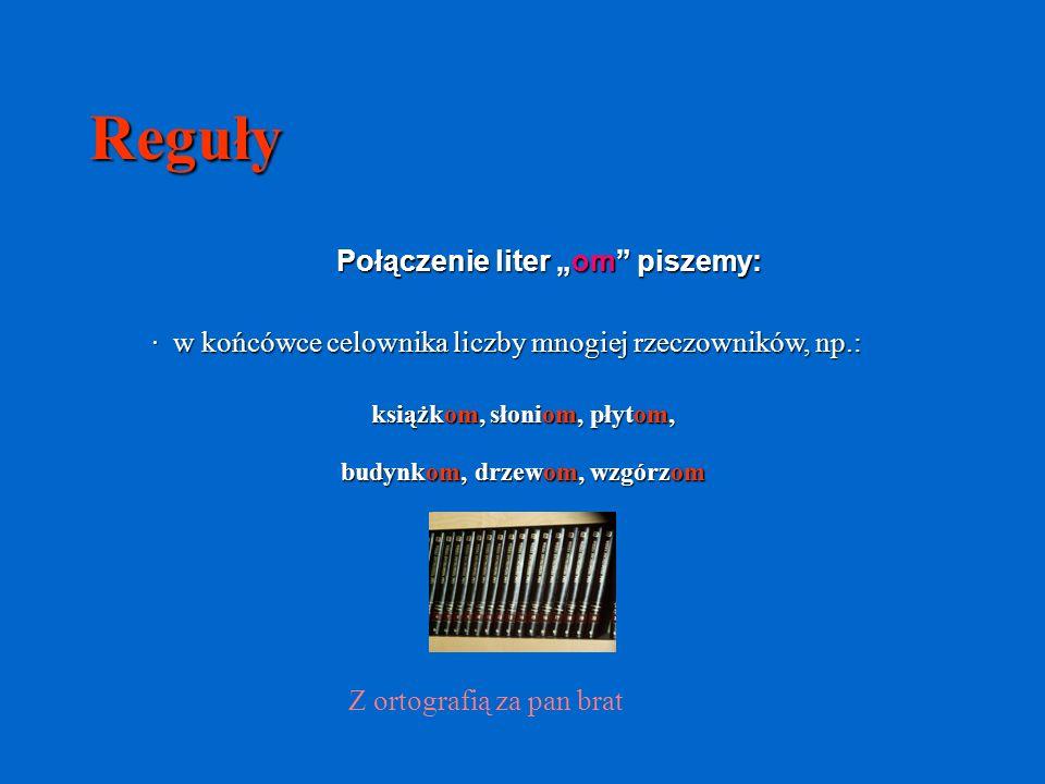 Reguły Połączenie liter om piszemy: · w końcówce celownika liczby mnogiej rzeczowników, np.: książkom, słoniom, płytom, Z ortografią za pan brat budynkom, drzewom, wzgórzom