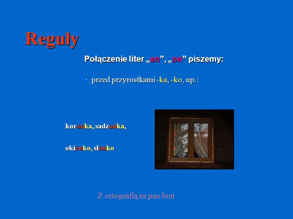 Reguły Połączenie liter en, on piszemy: · przed przyrostkami -ka, -ko, np.: koronka, sadzonka, okienko, słonko Z ortografią za pan brat