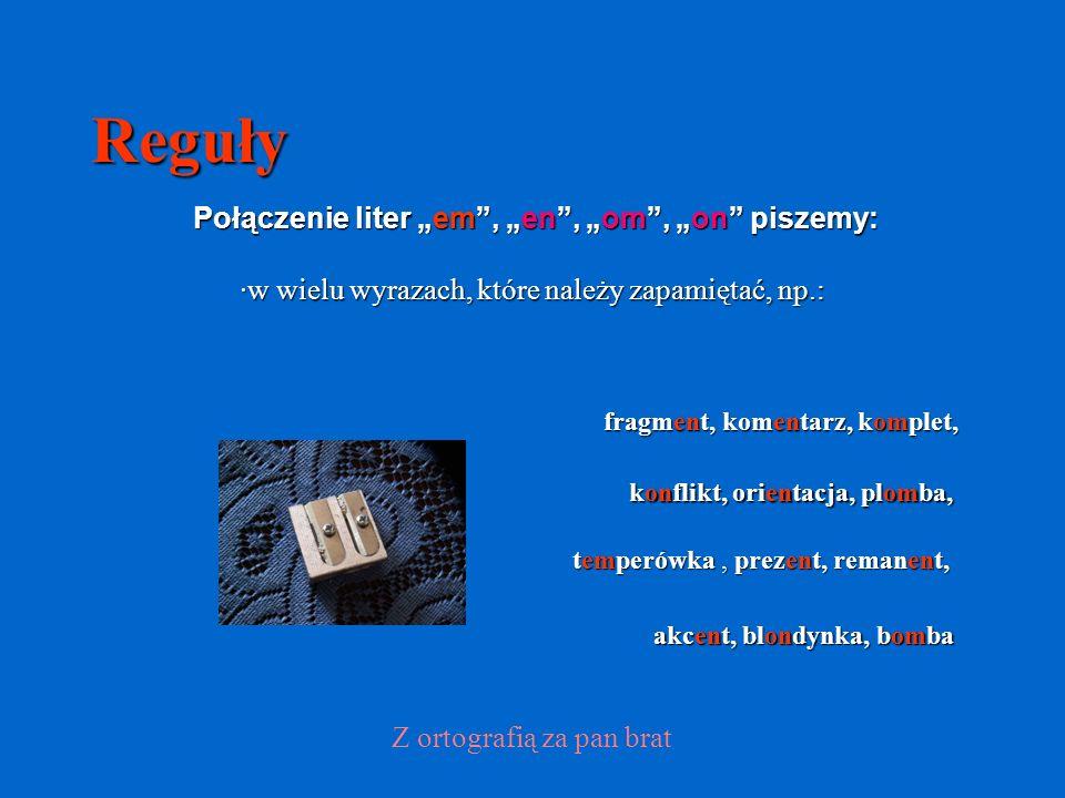 Reguły Połączenie liter em, en, om, on piszemy: ·w wielu wyrazach, które należy zapamiętać, np.: konflikt, orientacja, plomba, Z ortografią za pan brat fragment, komentarz, komplet, akcent, blondynka, bomba temperówka, prezent, remanent,