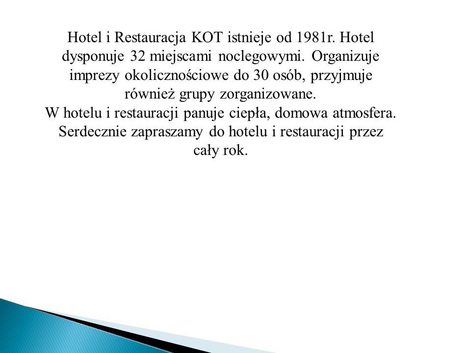 Hotel i Restauracja KOT istnieje od 1981r. Hotel dysponuje 32 miejscami noclegowymi. Organizuje imprezy okolicznościowe do 30 osób, przyjmuje również