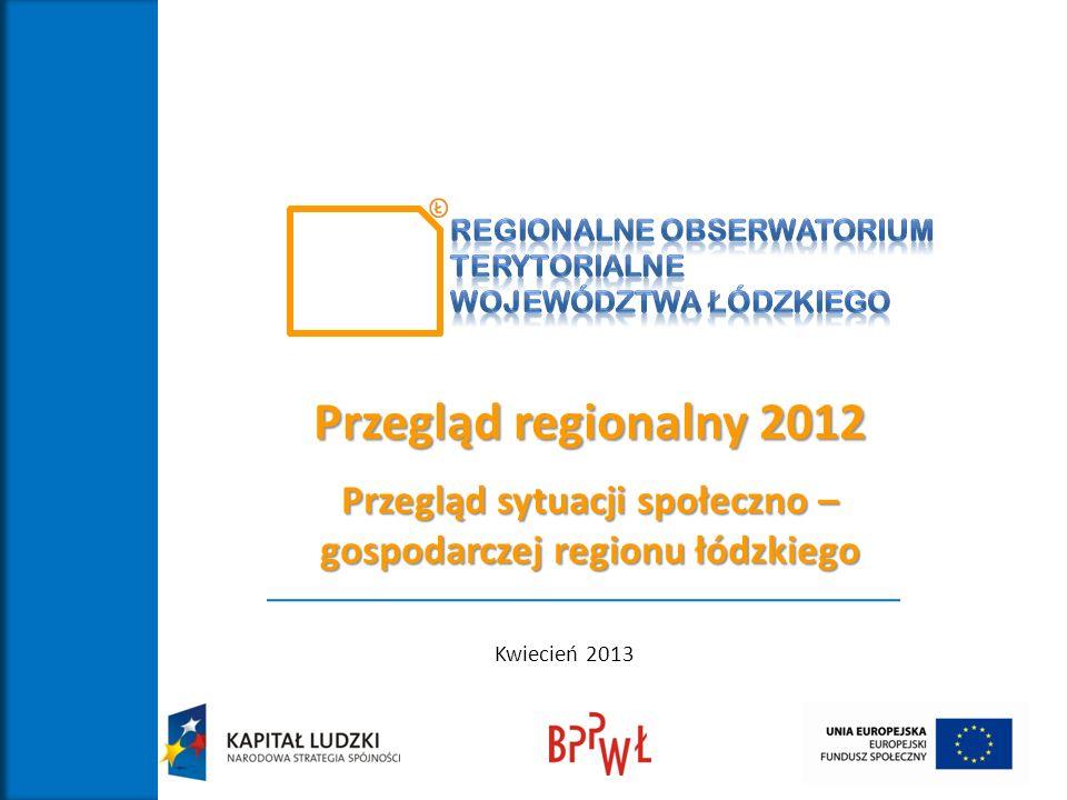 Przegląd regionalny 2012 Przegląd sytuacji społeczno – gospodarczej regionu łódzkiego Kwiecień 2013