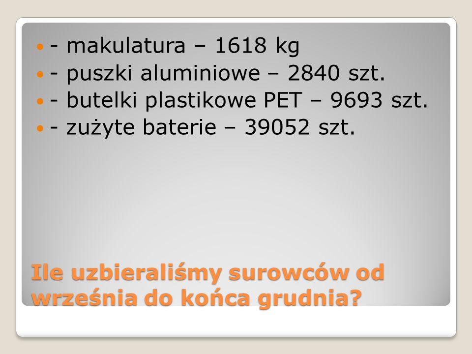 Ile uzbieraliśmy surowców od września do końca grudnia? - makulatura – 1618 kg - puszki aluminiowe – 2840 szt. - butelki plastikowe PET – 9693 szt. -