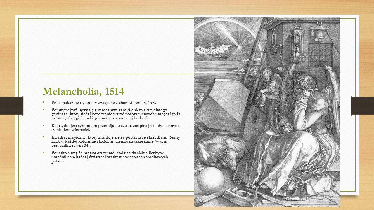 Melancholia, 1514 Praca nakazuje dylematy związane z charakterem twórcy. Ponury pejzaż łączy się z mrocznym zamyśleniem skrzydlatego geniusza, który s