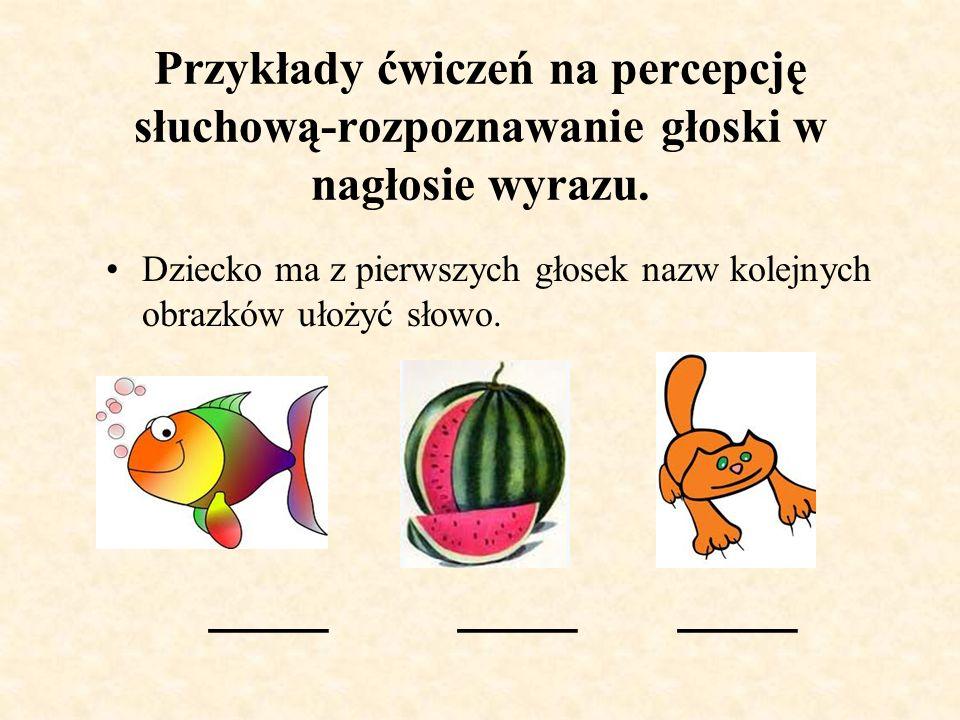 Przykłady ćwiczeń na percepcję słuchową-wyodrębnianie głosek w nagłosie i wygłosie wyrazów dobieranie obrazków, w których nazwa kolejnego obrazka rozpoczyna się taką samą głoską, jaką kończy się nazwa poprzedniego.