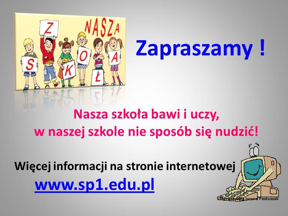 Zapraszamy ! Nasza szkoła bawi i uczy, w naszej szkole nie sposób się nudzić! Więcej informacji na stronie internetowej www.sp1.edu.pl www.sp1.edu.pl