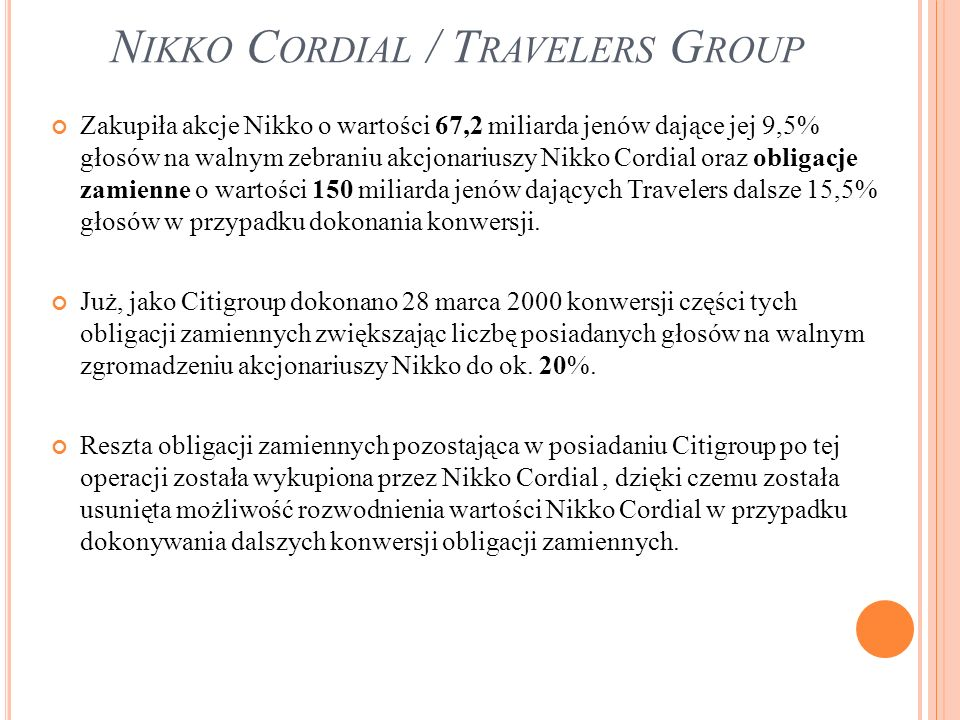 N IKKO C ORDIAL / T RAVELERS G ROUP Zakupiła akcje Nikko o wartości 67,2 miliarda jenów dające jej 9,5% głosów na walnym zebraniu akcjonariuszy Nikko Cordial oraz obligacje zamienne o wartości 150 miliarda jenów dających Travelers dalsze 15,5% głosów w przypadku dokonania konwersji.