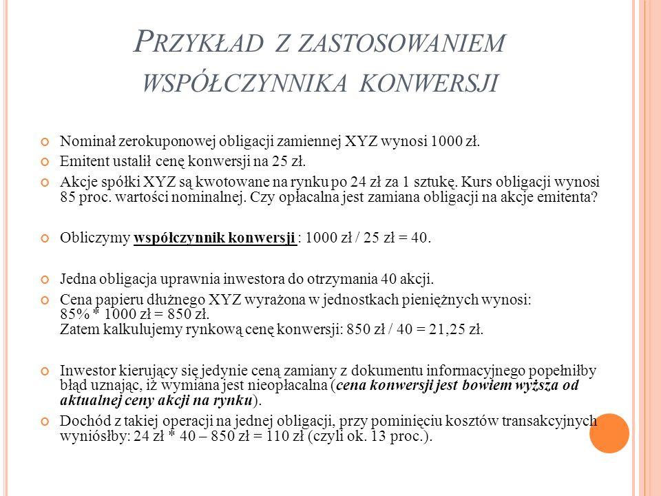 P RZYKŁAD Z ZASTOSOWANIEM WSPÓŁCZYNNIKA KONWERSJI Nominał zerokuponowej obligacji zamiennej XYZ wynosi 1000 zł. Emitent ustalił cenę konwersji na 25 z