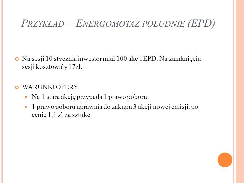 P RZYKŁAD – E NERGOMOTAŻ POŁUDNIE (EPD) Na sesji 10 stycznia inwestor miał 100 akcji EPD. Na zamknięciu sesji kosztowały 17zł. WARUNKI OFERY: Na 1 sta