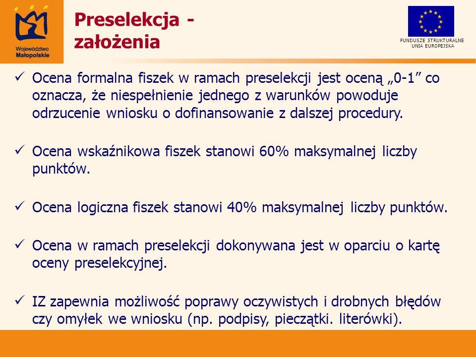 UNIA EUROPEJSKA FUNDUSZE STRUKTURALNE Preselekcja - założenia Ocena formalna fiszek w ramach preselekcji jest oceną 0-1 co oznacza, że niespełnienie jednego z warunków powoduje odrzucenie wniosku o dofinansowanie z dalszej procedury.
