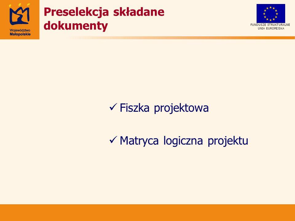 Fiszka projektowa Matryca logiczna projektu UNIA EUROPEJSKA FUNDUSZE STRUKTURALNE Preselekcja składane dokumenty