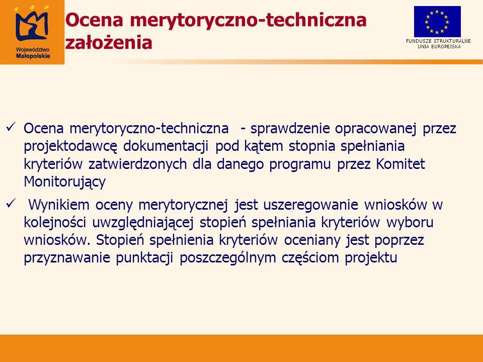 UNIA EUROPEJSKA FUNDUSZE STRUKTURALNE Ocena merytoryczno-techniczna założenia Ocena merytoryczno-techniczna - sprawdzenie opracowanej przez projektodawcę dokumentacji pod kątem stopnia spełniania kryteriów zatwierdzonych dla danego programu przez Komitet Monitorujący Wynikiem oceny merytorycznej jest uszeregowanie wniosków w kolejności uwzględniającej stopień spełniania kryteriów wyboru wniosków.