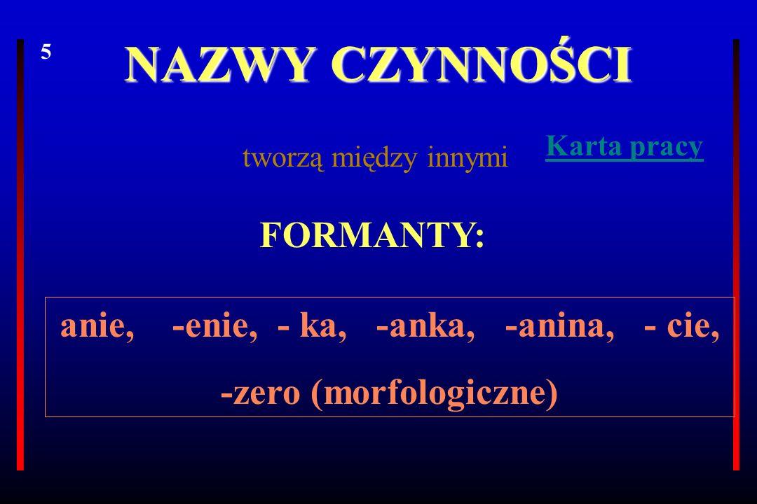 NAZWY CZYNNOŚCI FORMANTY: anie, -enie, - ka, -anka, -anina, - cie, -zero (morfologiczne) tworzą między innymi 5 Karta pracy