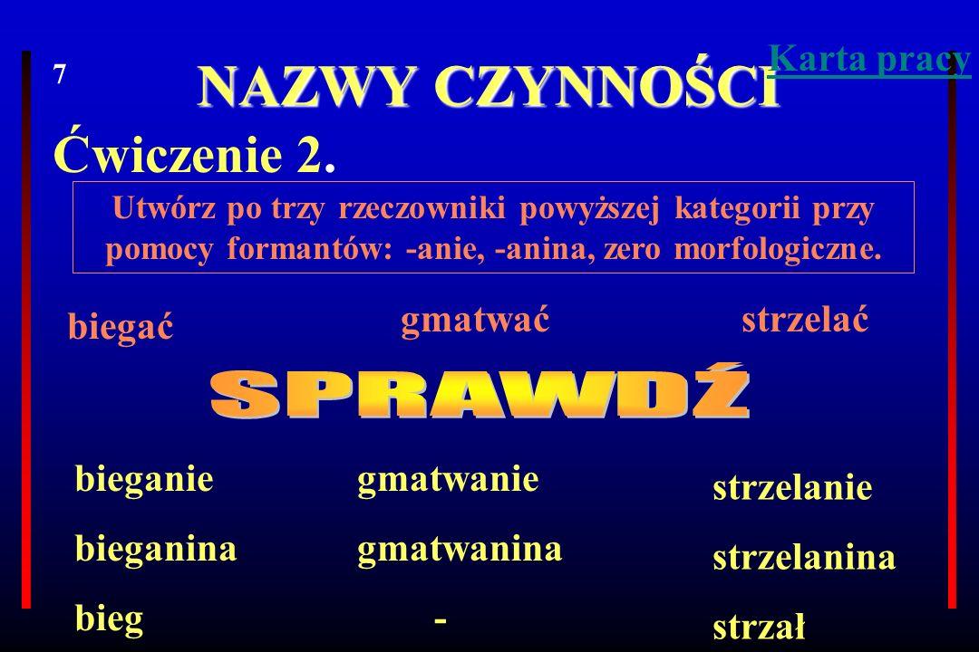 NAZWY CZYNNOŚCI Ćwiczenie 2. Utwórz po trzy rzeczowniki powyższej kategorii przy pomocy formantów: -anie, -anina, zero morfologiczne. biegać gmatwaćst