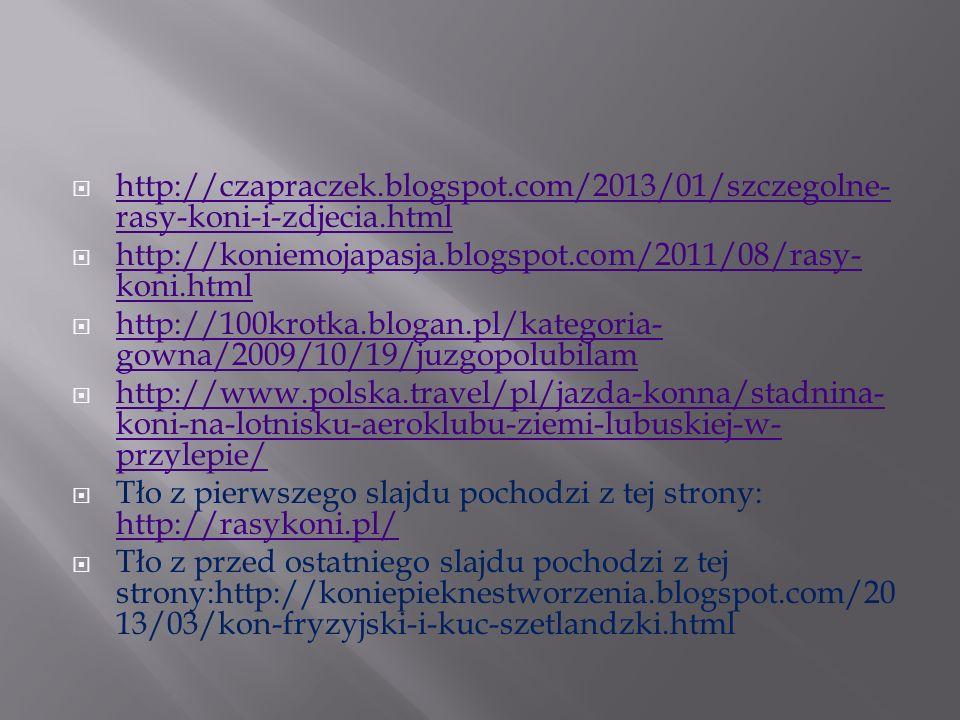 http://rasykoni.pl/konie/artykuly/konie-budowa http://horsesworldbyewelina.blogspot.com/2011/07/kon-czystej-krwi- arabskiej.html http://horsesworldbyewelina.blogspot.com/2011/07/kon-czystej-krwi- arabskiej.html http://www.tapeciarnia.pl/szukaj.html?szukaj=ko%F1+francuski http://blogzwierzaczek.blogspot.com/p/kon-czyste-krwi-arabskiej.html http://koniepieknestworzenia.blogspot.com/2013/03/kon-fryzyjski-i- kuc-szetlandzki.html http://ciristop.pinger.pl/m/13470096 http://pl.wikipedia.org/wiki/Appaloosa http://www.howrse.pl/member/user/presentation?id=2450015 http://i-love-howrse.blogspot.com/2013/06/katalog-ras-coby- irlandzkie.html http://i-love-howrse.blogspot.com/2013/06/katalog-ras-coby- irlandzkie.html