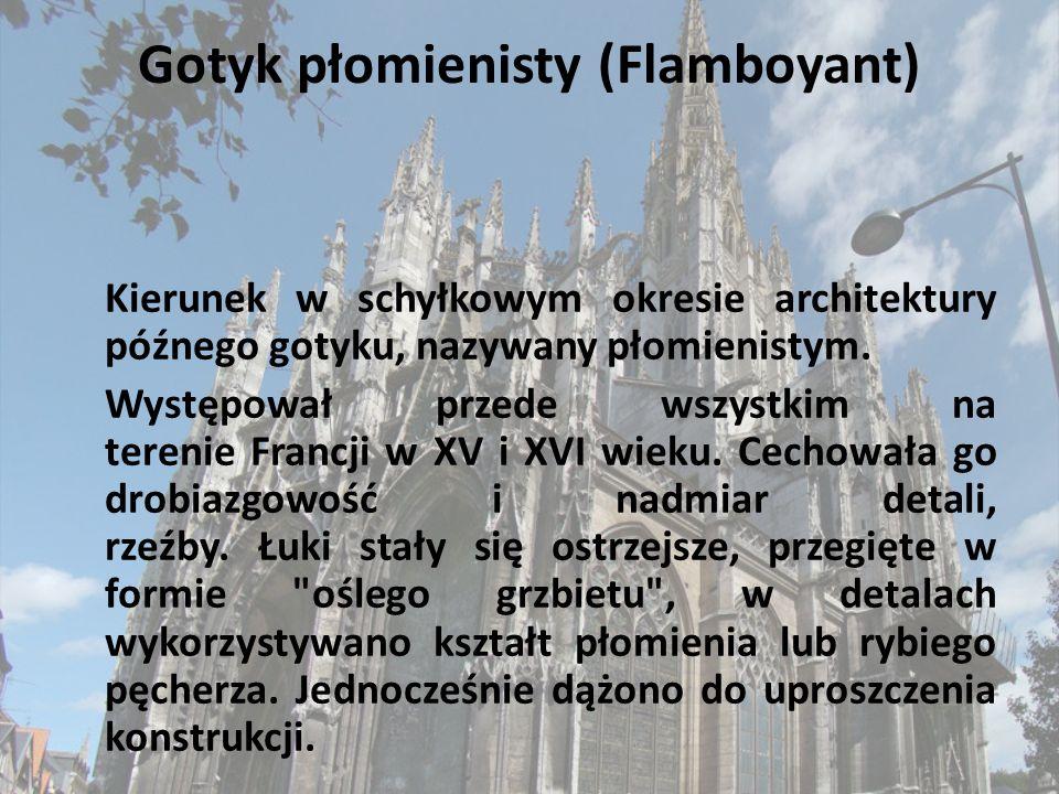 Gotyk płomienisty (Flamboyant) Kierunek w schyłkowym okresie architektury późnego gotyku, nazywany płomienistym. Występował przede wszystkim na tereni
