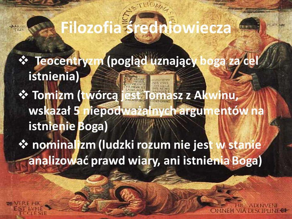 Filozofia średniowiecza Teocentryzm (pogląd uznający boga za cel istnienia) Tomizm (twórcą jest Tomasz z Akwinu, wskazał 5 niepodważalnych argumentów