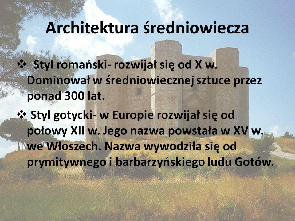 Architektura średniowiecza Styl romański- rozwijał się od X w. Dominował w średniowiecznej sztuce przez ponad 300 lat. Styl gotycki- w Europie rozwija