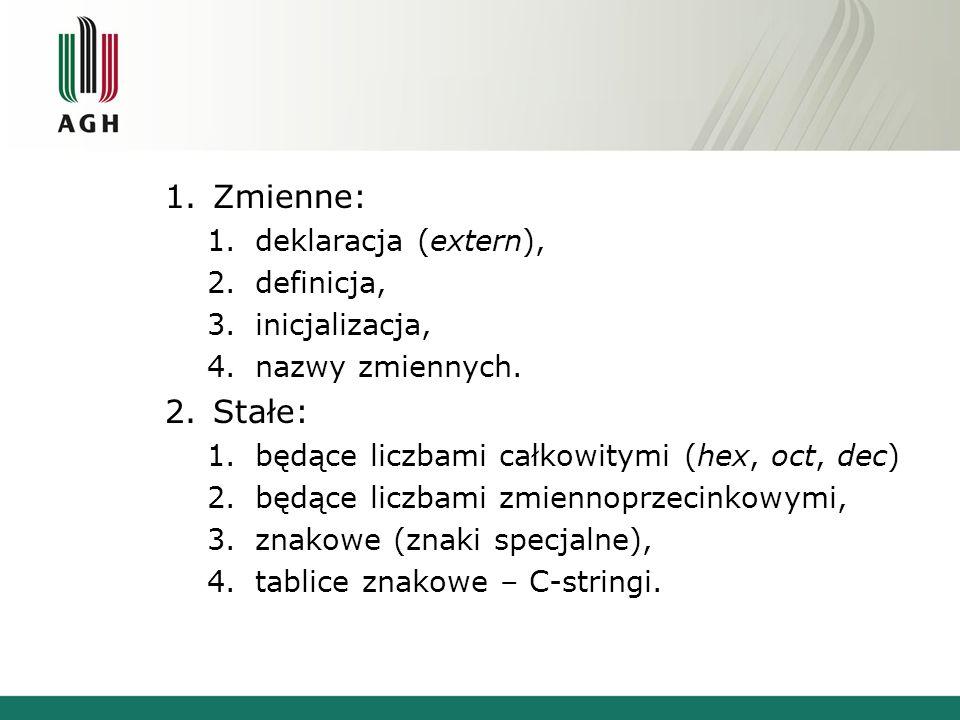 1.Zmienne: 1.deklaracja (extern), 2.definicja, 3.inicjalizacja, 4.nazwy zmiennych. 2.Stałe: 1.będące liczbami całkowitymi (hex, oct, dec) 2.będące lic