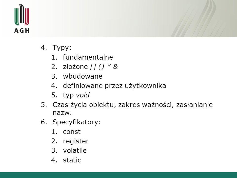 4.Typy: 1.fundamentalne 2.złożone [] () * & 3.wbudowane 4.definiowane przez użytkownika 5.typ void 5.Czas życia obiektu, zakres ważności, zasłanianie