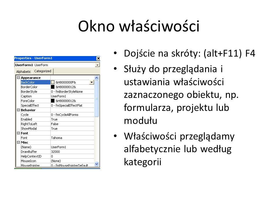 Okno właściwości Dojście na skróty: (alt+F11) F4 Służy do przeglądania i ustawiania właściwości zaznaczonego obiektu, np. formularza, projektu lub mod