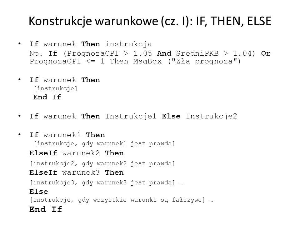Konstrukcje warunkowe (cz. I): IF, THEN, ELSE If warunek Then instrukcja Np. If (PrognozaCPI > 1.05 And SredniPKB > 1.04) Or PrognozaCPI <= 1 Then Msg