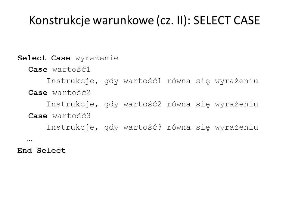 Konstrukcje warunkowe (cz. II): SELECT CASE Select Case wyrażenie Case wartość1 Instrukcje, gdy wartość1 równa się wyrażeniu Case wartość2 Instrukcje,