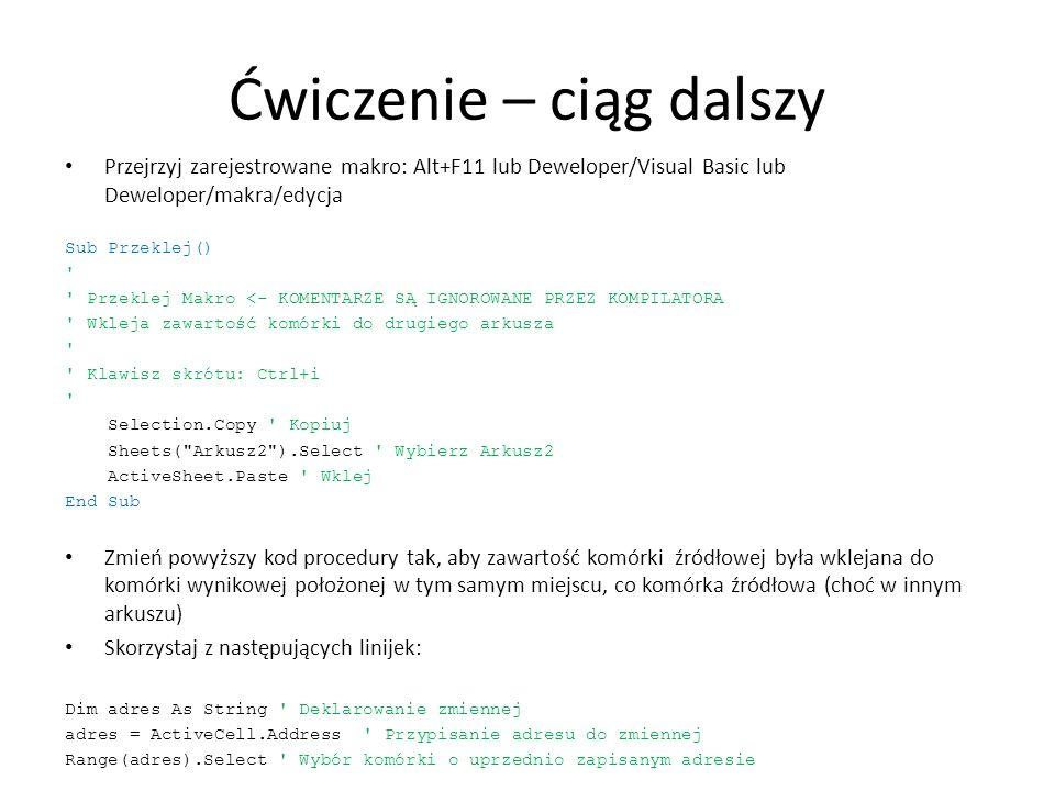Ćwiczenie – ciąg dalszy Przejrzyj zarejestrowane makro: Alt+F11 lub Deweloper/Visual Basic lub Deweloper/makra/edycja Sub Przeklej() ' ' Przeklej Makr