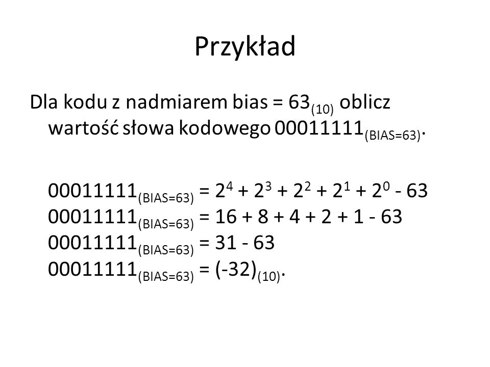 Przykład Dla kodu z nadmiarem bias = 63 (10) oblicz wartość słowa kodowego 00011111 (BIAS=63).