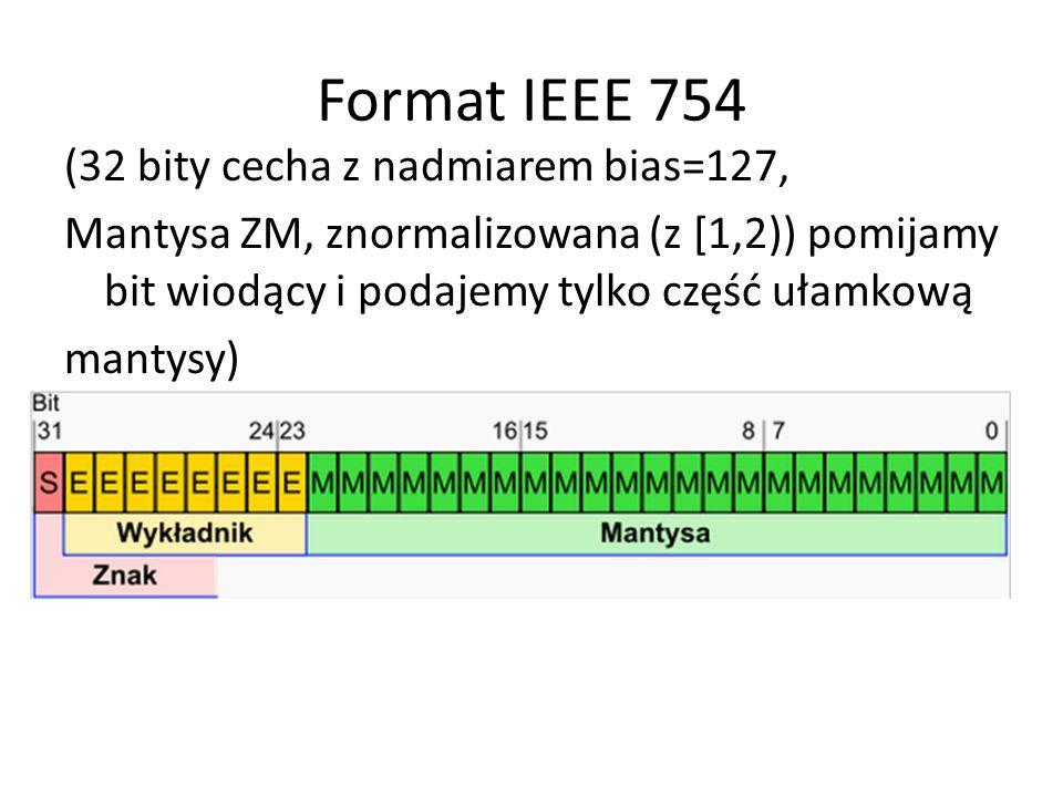 Format IEEE 754 (32 bity cecha z nadmiarem bias=127, Mantysa ZM, znormalizowana (z [1,2)) pomijamy bit wiodący i podajemy tylko część ułamkową mantysy)