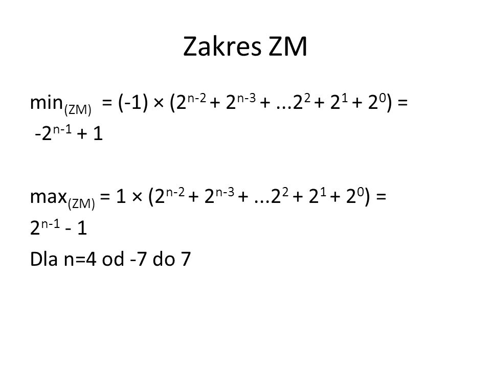 Zakres ZM min (ZM) = (-1) × (2 n-2 + 2 n-3 +...2 2 + 2 1 + 2 0 ) = -2 n-1 + 1 max (ZM) = 1 × (2 n-2 + 2 n-3 +...2 2 + 2 1 + 2 0 ) = 2 n-1 - 1 Dla n=4 od -7 do 7