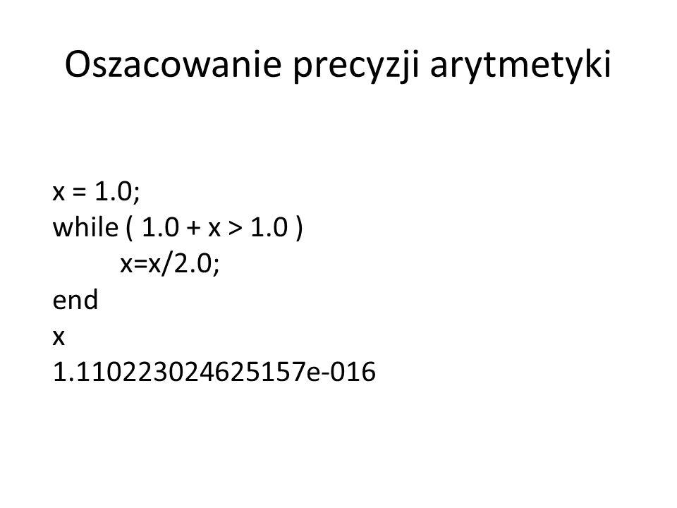 Oszacowanie precyzji arytmetyki x = 1.0; while ( 1.0 + x > 1.0 ) x=x/2.0; end x 1.110223024625157e-016